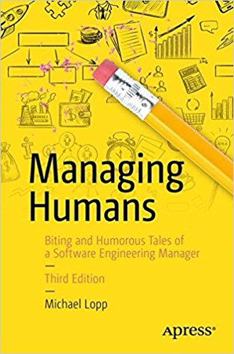 Managing Humans: Biting and Humorous Tales of a Software Engineering Manager — Michael Lopp
